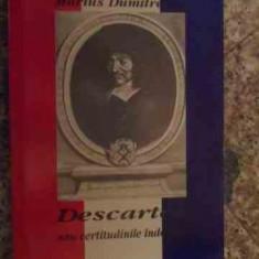 Descartes Sau Certitudinile Indoielii - Marius Dumitrescu, 534447 - Filosofie