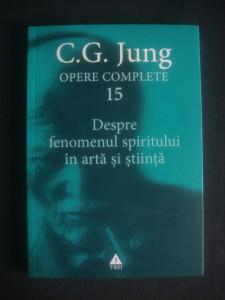 C. G. JUNG - OPERE  volumul 15  DESPRE FENOMENUL SPIRITULUI IN ARTA SI STIINTA