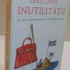 LEXICONUL INUTILITATII, UN MIC VADEMECUM AL RAFINAMENTULUI, 2011 - Carte Psihologie