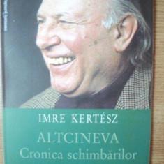 ALTCINEVA . CRONICA SCHIMBARILOR de IMRE KERTESZ, 2004 - Carte in alte limbi straine