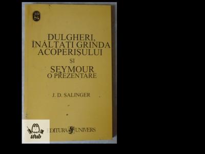 J.D. Salinger, Dulgheri, inaltati grinda acoperisului, Univers, 1999, 173 pag. foto