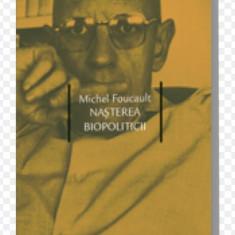 Nasterea biopoliticii : cursuri tinute la College de France / Michel Foucault - Filosofie