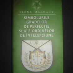 IRENE MAINGUY SIMBOLURILE GRADELOR DE PERFECTIE SI ALE ORDINELOR DE INTELEPCIUNE - Carte masonerie, Rao