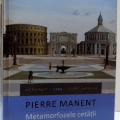 METAMORFOZELE CETATII, ESEU DESPRE DINAMICA OCCIDENTULUI de PIERRE MANENT, 2012 - Filosofie
