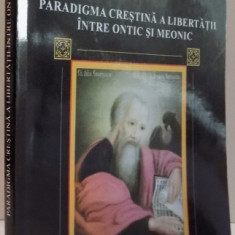 PARADIGMA CRESTINA A LIBERTATII INTRE ONTIC SI MEONIC, 2007 - Carti Crestinism