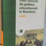 CINCI EXERCITII DE POLITICA EDUCATIONALA IN ROMANIA de ALEXANDRU CRISAN, 2008 - Carte Sociologie