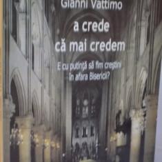 A CREDE CA MAI CREDEM, E CU PUTINTA SA FIM CRESTINI IN AFARA BISERICII de GIANNI VATTIMO, 2005 - Filosofie