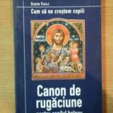 CUM SA NE CRESTEM COPIII . CANON DE RUGACIUNE PENTRU COPILUL BOLNAV de DANION VASILE, 2002 - Carti Crestinism