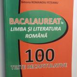 BACALAUREAT  LIMBA SI LITERATURA ROMANA , 100 TESTE RECAPITULATIVE,FETEANU .