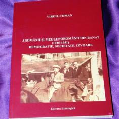 Aromanii si meglenoromanii din Banat 1945-1951 - Virgil Coman. aromani - Carte Istorie