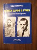 Mircea Eliade si evreii. Din culisele unui divort istoric - Tesu Solomovici