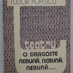 Tudor Popescu - Teatru - O Dragoste Nebuna, Nebuna... ( cu Autograful Autorului) - Carte Teatru