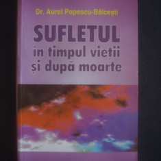 AUREL POPESCU-BALCESTI - SUFLETUL IN TIMPUL VIETII SI DUPA MOARTE - Carte paranormal