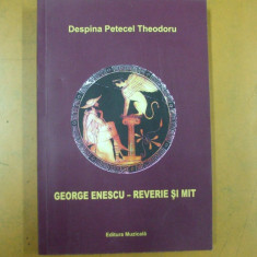 George Enescu reverie si mit Bucuresti 2014 D. Petecel Theodoru - Carte Arta muzicala