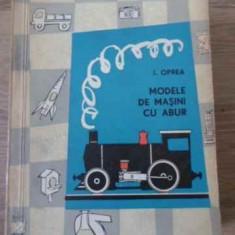 Modele De Masini Cu Abur - I. Oprea, 396037