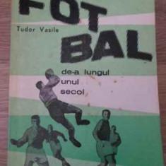 Fotbal De-a Lungul Unui Secol - Tudor Vasile ,396378