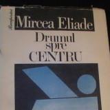 DRUMUL SPRE CENTRU-MIRCEA ELIADE-RECUPERARI-607 PG- - Filosofie