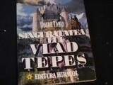 SINGURATATEA LUI VLAD TEPES-ILEANA TOMA-275 PG-, Alta editura, Toma Roman