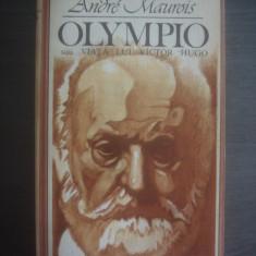 ANDRE MAUROIS - OLYMPIO sau VIATA LUI VICTOR HUGO