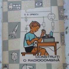 Construiti O Radiocombina - G.d. Oprescu, 399679 - Carti Electrotehnica