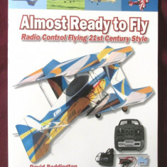 ALMOST READY TO FLY. Radio Control Flying 21st Century Style- D. Bodington, 2007