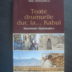 EMIL GHITULESCU - TOATE DRUMURILE DUC LA ...KABUL (INSEMNARI DIPLOMATICE)