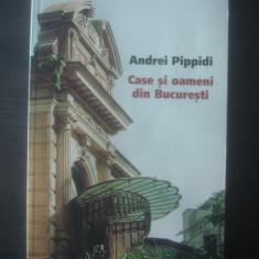 ANDREI PIPPIDI - CASE SI OAMENI DIN BUCURESTI - Carte Monografie