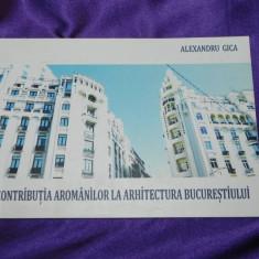 Contributia aromanilor la arhitectura Bucurestiului - Alexandru Gica. aromani - Carte Istorie