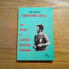 CRISRIAN GATU * Un Print la Curtea Regelui HANDBAL... - Ilie Dobre ( autograf )