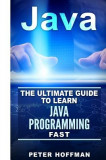 Java: The Ultimate Guide to Learn Java Programming Fast (Programming, Java, Database, Java for Dummies, Coding Books, Java P