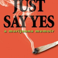 Just Say Yes: A Marijuana Memoir - Carte in engleza
