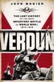Verdun: The Lost History of the Most Important Battle of World War I, 1914-1918