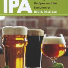 IPA: Brewing Techniques, Recipes and the Evolution of India Pale Ale - Carte in engleza