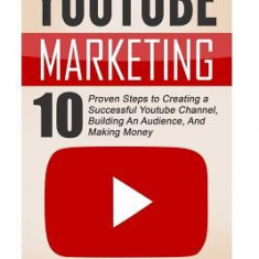 Youtube: Youtube Marketing: 10 Proven Steps to Creating a Successful Youtube Channel, Building an Audience, and Making Money - Carte in engleza