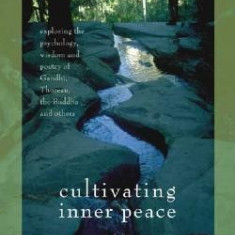 Cultivating Inner Peace: Exploring the Psychology, Wisdom and Poetry of Gandhi, Thoreau, the Buddha, and Others - Carte in engleza