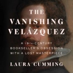 The Vanishing Velazquez: A 19th Century Bookseller's Obsession with a Lost Masterpiece - Carte in engleza