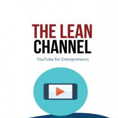 The Lean Channel: Youtube for Entrepreneurs - Carte in engleza