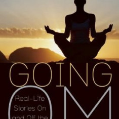 Going Om: Real-Life Stories on and Off the Yoga Mat - Carte in engleza