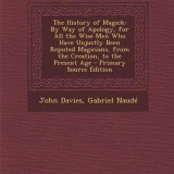 The History of Magick: By Way of Apology, for All the Wise Men Who Have Unjustly Been Reputed Magicians, from the Creation, to the Present Ag - Carte in engleza