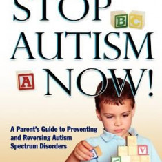 Stop Autism Now! a Parent's Guide to Preventing and Reversing Autism Spectrum Disorders - Carte in engleza