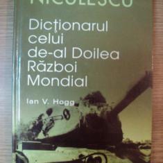 DICTIONARUL CELUI DE-AL DOILEA RAZBOI MONDIAL de IAN V. HOGG, 2007 - Istorie