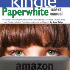Paperwhite Users Manual: The Ultimate Kindle Paperwhite Guide to Getting Started, Advanced Tips and Tricks, and Finding Unlimited Free Books on - Carte in engleza