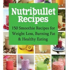 Nutribullet Recipes: 150 Smoothie Recipes for Weight Loss, Burning Fat & Healthy Eating - Carte in engleza