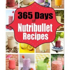 365 Days of Nutribullet Recipes: 365 Days of Weight Nutribullet Recipes for Rapid Weight Loss and Better - Carte in engleza