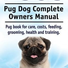 Pugs. Pug Dog Complete Owners Manual. Pug Book for Care, Costs, Feeding, Grooming, Health and Training. - Carte in engleza