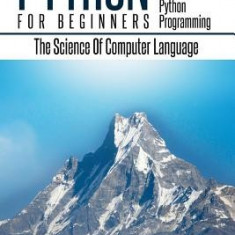 Python: Python Programming for Beginners - The Comprehensive Guide to Python Programming: Computer Programming, Computer Langu - Carte in engleza