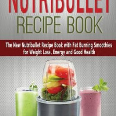 Nutribullet Recipe Book: The New Nutribullet Recipe Book with Fat Burning Smoothies for Weight Loss, Energy and Good Health - Works with Nutrib - Carte in engleza