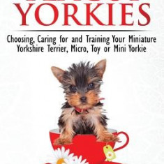 Teacup Yorkies - The Complete Owners Guide. Choosing, Caring for and Training Your Miniature Yorkshire Terrier, Micro, Toy or Mini Yorkie. - Carte in engleza
