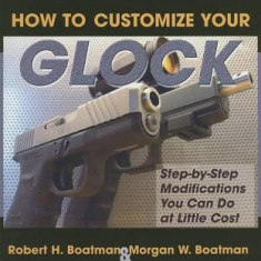 How to Customize Your Glock: Step-By-Step Modifications You Can Do at Little Cost - Carte in engleza