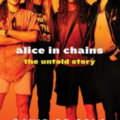 Alice in Chains: The Untold Story - Carte in engleza